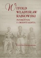 Okładka książki Witold Władysław Rajkowski. Podróżnik i orientalista Antoni Przemysław Kosowski,Witold Władysław Rajkowski