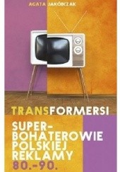 Okładka książki Transformersi. Superbohaterowie polskiej reklamy 80.-90. Agata Jakóbczak