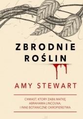 Okładka książki Zbrodnie roślin. Chwast, który zabił matkę Abrahama Lincolna i inne botaniczne okropieństwa Amy Stewart