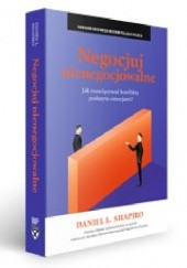 Okładka książki Negocjuj nienegocjowalne. Jak rozwiązywać konflikty podszyte emocjami? Daniel Shapiro