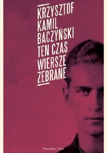 Ten Czas Wiersze Zebrane Krzysztof Kamil Baczyński