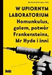 Okładka książki W upiornym laboratorium. Homunkulus, golem, potwór Frankensteina, Mr Hyde i inni Bartłomiej Grzegorz Sala