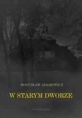 Okładka książki W starym dworze. Powieść fantastyczna Bogusław Adamowicz