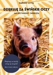 Okładka książki Dziękuję za świńskie oczy. Jak krzywdzimy zwierzęta Dariusz Gzyra