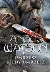 Okładka książki Umrzesz, kiedy umrzesz Angus Watson
