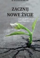 Okładka książki Zacznij nowe życie czyli jak doświadczyć mocy Boga dziś Krzysztof Kralka SAC ks.