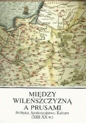 Okładka książki Między Wileńszczyzną a Prusami. Polityka. Społeczeństwo. Kultura (XIII-XX w.) Józef Włodarski