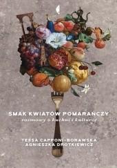 Okładka książki Smak kwiatów pomarańczy. Rozmowy o kuchni i kulturze Agnieszka Drotkiewicz,Tessa Capponi-Borawska