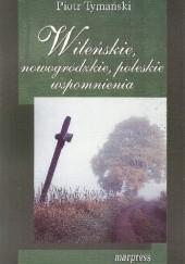 Okładka książki Wileńskie, nowogródzkie, poleskie wspomnienia Piotr Tymański