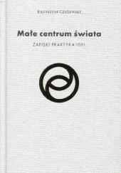 Okładka książki Małe centrum świata. Zapiski praktyka idei Krzysztof Czyżewski