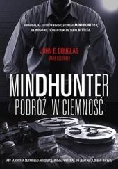 Okładka książki Mindhunter. Podróż w ciemność John E. Douglas,Mark Olshaker