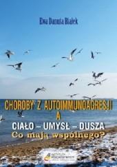 Okładka książki Choroby z autoimmunoagresji a ciało - umysł - dusza. Co mają wspólnego? Ewa Danuta Białek