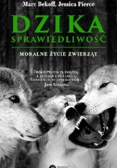 Okładka książki Dzika sprawiedliwość. Moralne życie zwierząt Marc Bekoff,Jessica Pierce