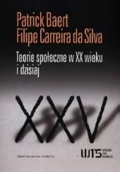 Okładka książki Teorie społeczne w XX wieku i dzisiaj Patrick Baert,Filipe Carreira da Silva