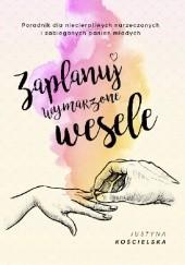 Okładka książki Zaplanuj wymarzone wesele. Poradnik dla niecierpliwych narzeczonych i zabieganych panien młodych Justyna Kościelska