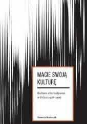 Okładka książki Macie swoją kulturę. Kultura alternatywna w Polsce 1978-1996 - Xawery Stańczyk