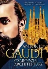 Okładka książki Antoni Gaudi. Czarodziej architektury Przemysław Słowiński,Krzysztof K. Słowiński