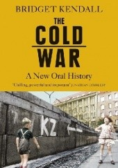 Okładka książki The Cold War: A New Oral History of Life Between East and West Bridget Kendall