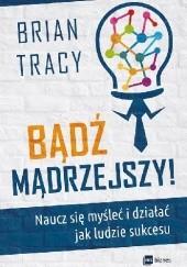 Okładka książki Bądź mądrzejszy! Naucz się myśleć i działać jak ludzie sukcesu Brian Tracy