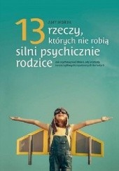 Okładka książki 13 rzeczy, których nie robią silni psychicznie rodzice. Jak wychować dzieci, aby wyrosły na spełnionych i szczęśliwych dorosłych Amy Morin