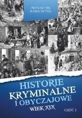 Okładka książki Historie kryminalne i obyczajowe. Wiek XIX. cz. II Piotr Ryttel,Karol Ryttel