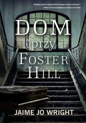 Okładka książki Dom przy Foster Hill Jaime Jo Wright