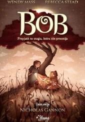 Okładka książki Bob. Przyjaźń to magia, która nie przemija Wendy Mass,Rebecca Stead,Nicholas Gannon