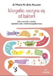 Okładka książki Wszystko zaczyna się od bakterii. Jak poradzić sobie z nietolerancją pokarmową odbudowując mikroflorę jelit Dr. Marie-Andrée Auquier