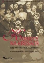 Okładka książki Kobiety na Kresach na przełomie XIX i XX wieku Adriana Dawid,Joanna Lusek