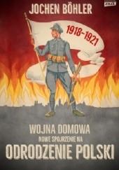 Okładka książki Wojna domowa. Nowe spojrzenie na odrodzenie Polski Jochen Böhler