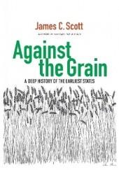 Okładka książki Against the Grain. A Deep History of the Earliest States James C. Scott