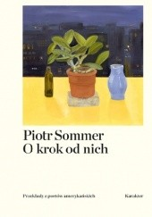 Okładka książki O krok od nich. Przekłady z poetów amerykańskich Piotr Sommer, Allen Ginsberg, Robert Lowell, Frank O'Hara, John Ashbery, Edward Estlin Cummings, Charles Reznikoff, James Schuyler, John Cage, William Carlos Williams, John Berryman, Kenneth Koch, David Schubert