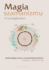 Okładka książki Magia szamanizmu. Uzdrawiająca moc szamańskiej podróży Arvick Baghramian