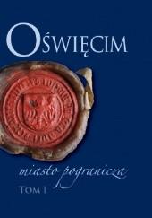 Okładka książki Oświęcim - miasto pogranicza. Tom I Bożena Czwojdrak,Kazimierz Miroszewski,Piotr Węcowski