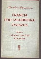 Okładka książki Francja pod jakobińską gwiazdą : szkice z dziejów rewolucji francuskiej Stanisław Salmonowicz