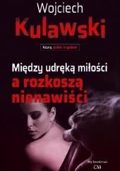 Okładka książki Między udręką miłości a rozkoszą nienawiści Wojciech Kulawski