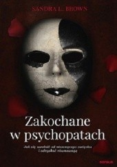 Okładka książki Zakochane w psychopatach. Jak się uwolnić od niszczącego związku i odzyskać równowagę Sandra Brown