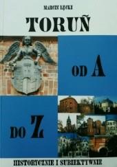 Okładka książki Toruń od A do Z. Historycznie i subiektywnie Marcin Łęcki