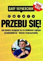 Okładka książki Przebij się! Jak możesz osiągnąć to co zbudowali najlepsi przedsiębiorcy biznes i mocną markę Gary Vaynerchuk