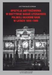 Okładka książki Opozycja antyreżimowa w Instytucie Badań Literackich Polskiej Akademii Nauk w latach 1956-1989 Justyna Błażejowska