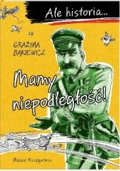 Okładka książki Ale historia… Mamy niepodległość! Grażyna Bąkiewicz,Artur Nowicki