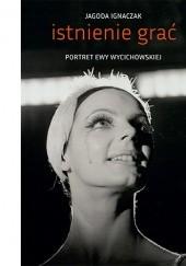 Okładka książki Istnienie grać. Portret Ewy Wycichowskiej Jagoda Ignaczak