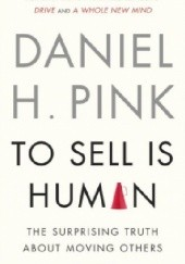 Okładka książki To Sell Is Human: The Surprising Truth About Moving Others Daniel H. Pink