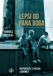 Okładka książki Lepsi od Pana Boga. Reportaże z Polski Ludowej Janusz Rolicki