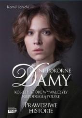 Okładka książki Niepokorne damy. Kobiety, które wywalczyły niepodległą Polskę Kamil Janicki