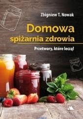 Okładka książki Domowa spiżarnia zdrowia. Przetwory, które leczą Zbigniew T. Nowak