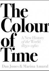 Okładka książki The Colour of Time: A New History of the World, 1850-1960 Dan Jones,Marina Amaral