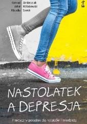 Okładka książki Nastolatek a depresja. Praktyczny poradnik dla rodziców i młodzieży Artur Kołakowski,Konrad Ambroziak,Klaudia Siwek