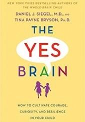 Okładka książki The Yes Brain: How to Cultivate Courage, Curiosity, and Resilience in Your Child Daniel J. Siegel,Tina Payne Bryson