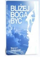 Okładka książki Bliżej Boga Być Wojciech Orzechowski